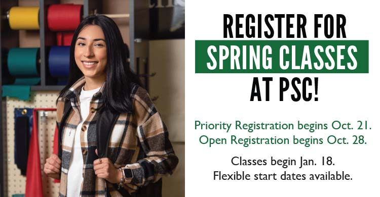 Reigster for Spring Classes at PSC! Priority Registration begins October 21st and Open Registration begins October 28th. Classes begin January 18th. Flexible start dates available